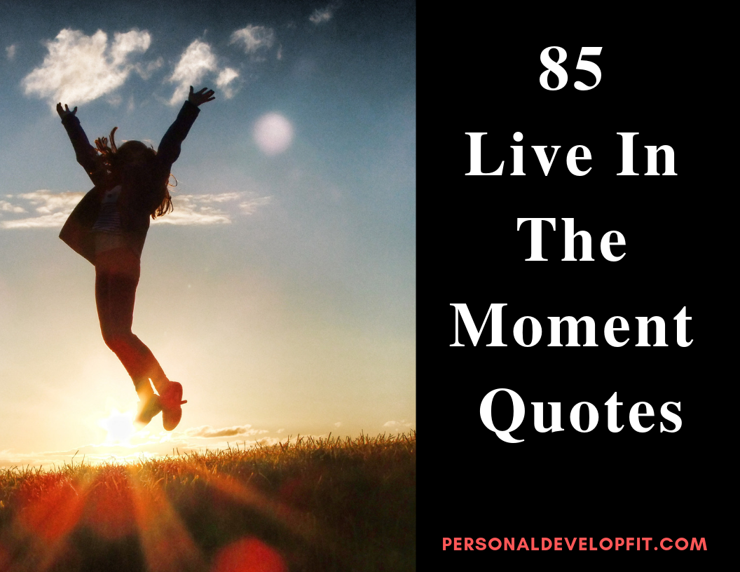 85 Live In The Moment Quotes (Collection of the Best) -